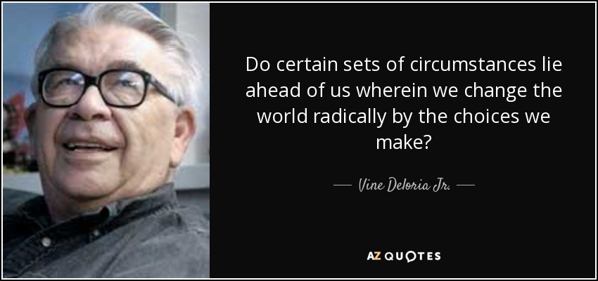 Do certain sets of circumstances lie ahead of us wherein we change the world radically by the choices we make? - Vine Deloria Jr.