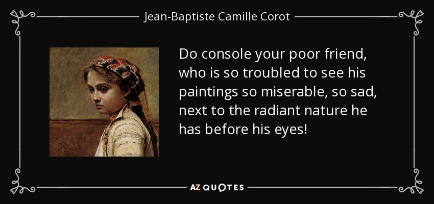 jean baptiste camille corot quote do console your poor friend
