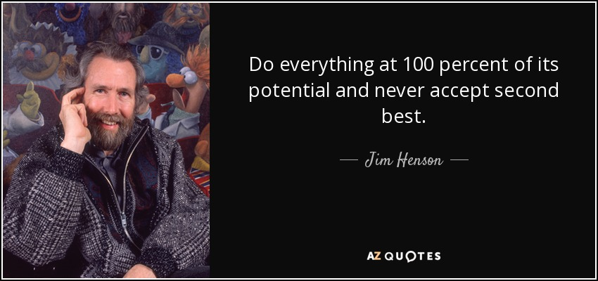 Do everything at 100 percent of its potential and never accept second best. - Jim Henson
