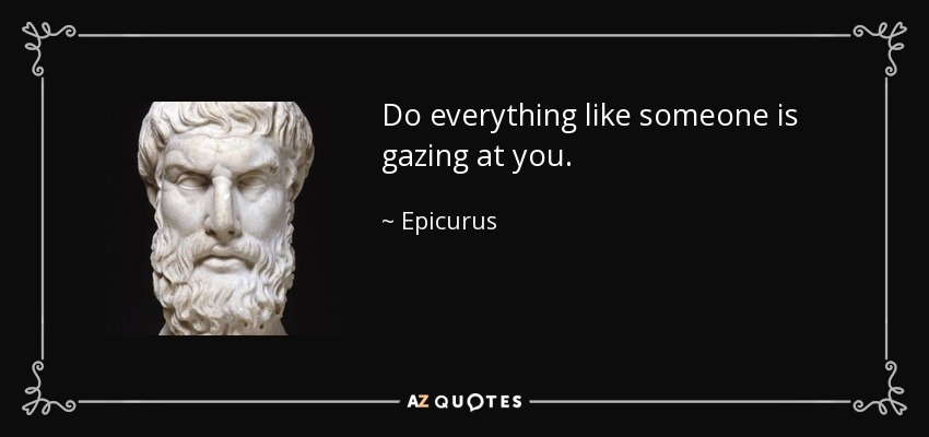 Do everything like someone is gazing at you. - Epicurus