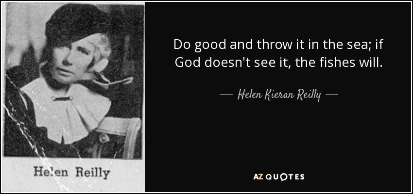 Do good and throw it in the sea; if God doesn't see it, the fishes will. - Helen Kieran Reilly