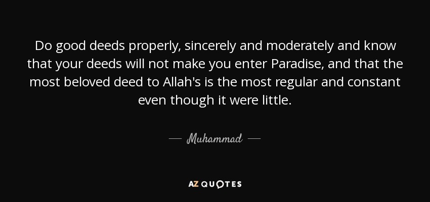 Do good deeds properly, sincerely and moderately and know that your deeds will not make you enter Paradise, and that the most beloved deed to Allah's is the most regular and constant even though it were little. - Muhammad