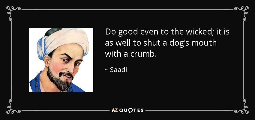 Do good even to the wicked; it is as well to shut a dog's mouth with a crumb. - Saadi