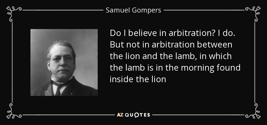 Do I believe in arbitration? I do. But not in arbitration between the lion and the lamb, in which the lamb is in the morning found inside the lion - Samuel Gompers