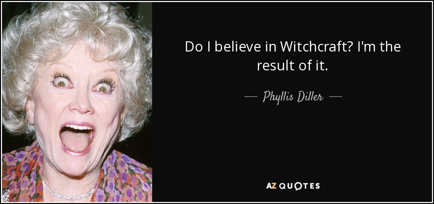Do I believe in Witchcraft? I'm the result of it. - Phyllis Diller