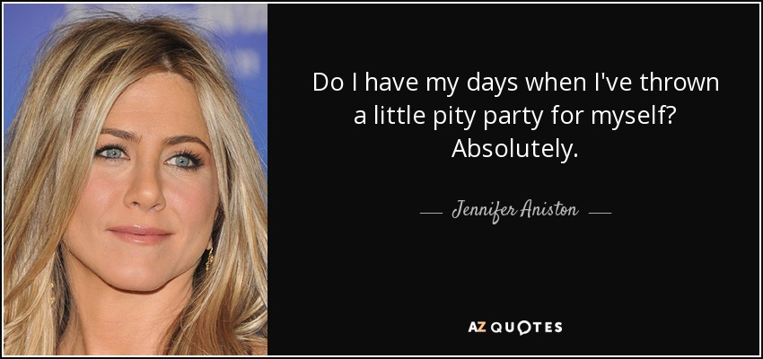 Do I have my days when I've thrown a little pity party for myself? Absolutely. - Jennifer Aniston