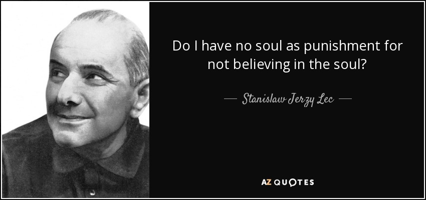 Do I have no soul as punishment for not believing in the soul? - Stanislaw Jerzy Lec