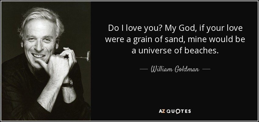 Do I love you? My God, if your love were a grain of sand, mine would be a universe of beaches. - William Goldman