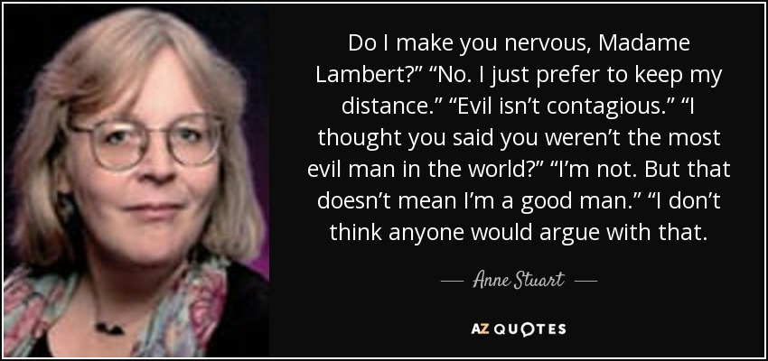 "Do I make you nervous, Madame Lambert?"" ""No. I just prefer to keep my distance."" ""Evil isn't contagious."" ""I thought you said you weren't the most evil man in the world?"" ""I'm not. But that doesn't mean I'm a good man."" ""I don't think anyone would argue with that. - Anne Stuart"