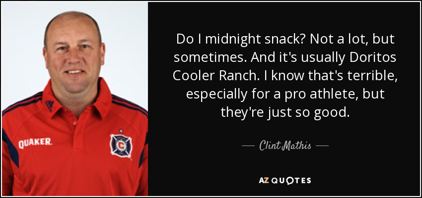 Do I midnight snack? Not a lot, but sometimes. And it's usually Doritos Cooler Ranch. I know that's terrible, especially for a pro athlete, but they're just so good. - Clint Mathis