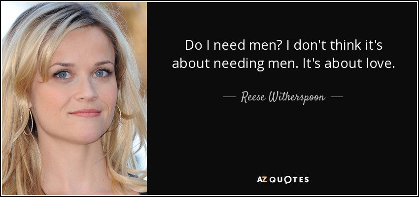 Do I need men? I don't think it's about needing men. It's about love. - Reese Witherspoon