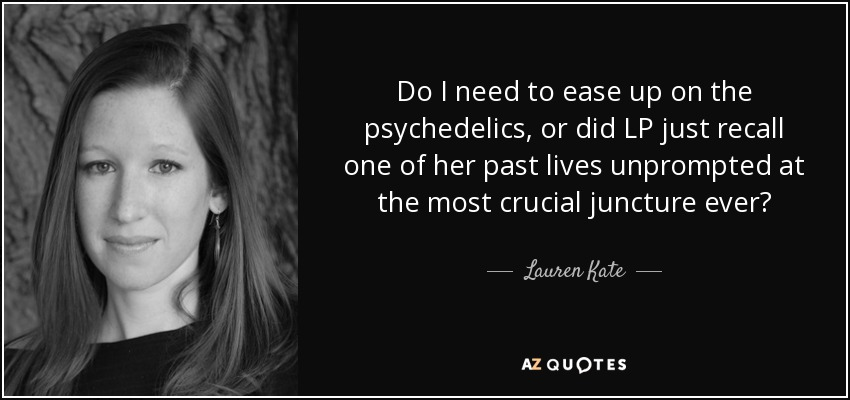 Do I need to ease up on the psychedelics, or did LP just recall one of her past lives unprompted at the most crucial juncture ever? - Lauren Kate