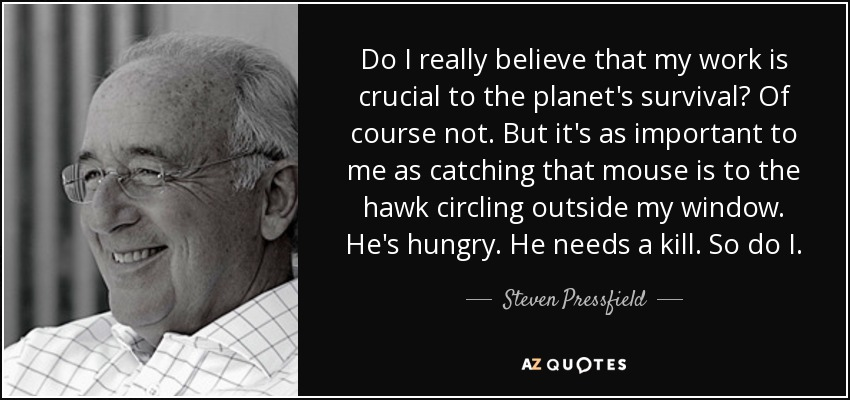 Do I really believe that my work is crucial to the planet's survival? Of course not. But it's as important to me as catching that mouse is to the hawk circling outside my window. He's hungry. He needs a kill. So do I. - Steven Pressfield