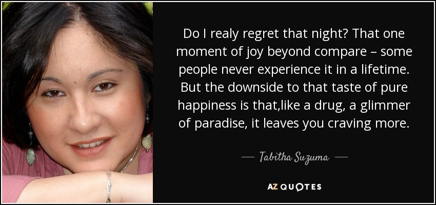 Do I realy regret that night? That one moment of joy beyond compare – some people never experience it in a lifetime. But the downside to that taste of pure happiness is that,like a drug, a glimmer of paradise, it leaves you craving more. - Tabitha Suzuma
