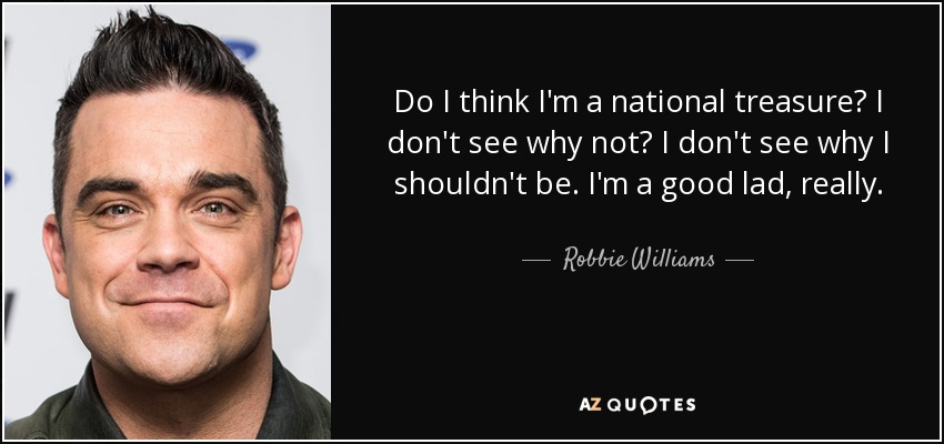 Do I think I'm a national treasure? I don't see why not? I don't see why I shouldn't be. I'm a good lad, really. - Robbie Williams