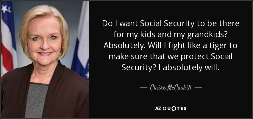 Do I want Social Security to be there for my kids and my grandkids? Absolutely. Will I fight like a tiger to make sure that we protect Social Security? I absolutely will. - Claire McCaskill