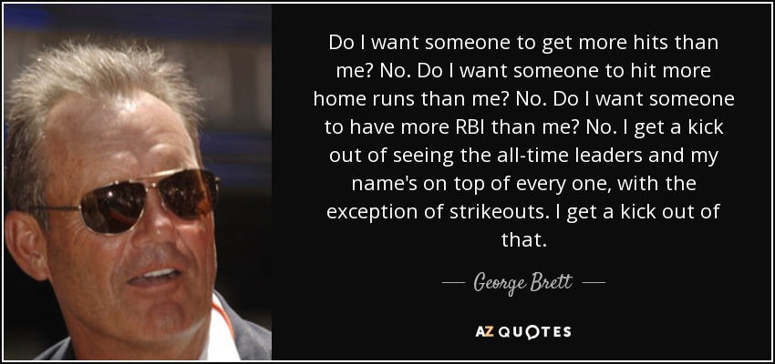 Do I want someone to get more hits than me? No. Do I want someone to hit more home runs than me? No. Do I want someone to have more RBI than me? No. I get a kick out of seeing the all-time leaders and my name's on top of every one, with the exception of strikeouts. I get a kick out of that. - George Brett