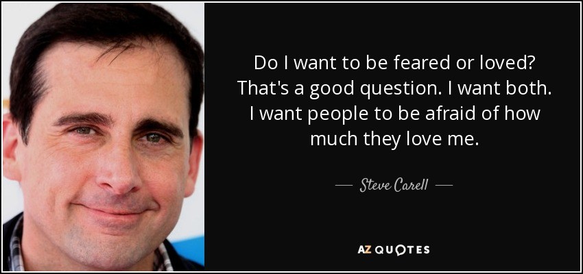 Do I want to be feared or loved? That's a good question. I want both. I want people to be afraid of how much they love me. - Steve Carell