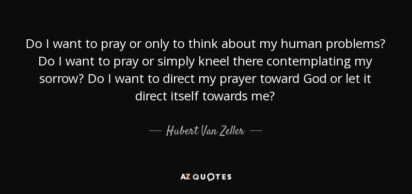 Do I want to pray or only to think about my human problems? Do I want to pray or simply kneel there contemplating my sorrow? Do I want to direct my prayer toward God or let it direct itself towards me? - Hubert Van Zeller