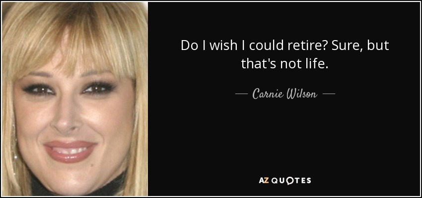 Do I wish I could retire? Sure, but that's not life. - Carnie Wilson