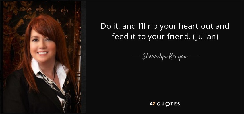 Do it, and I'll rip your heart out and feed it to your friend. (Julian) - Sherrilyn Kenyon
