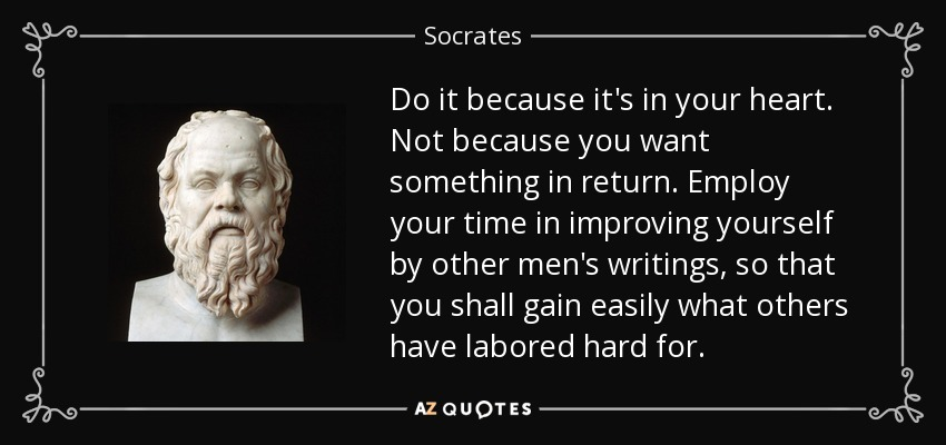Do it because it's in your heart. Not because you want something in return. Employ your time in improving yourself by other men's writings, so that you shall gain easily what others have labored hard for. - Socrates
