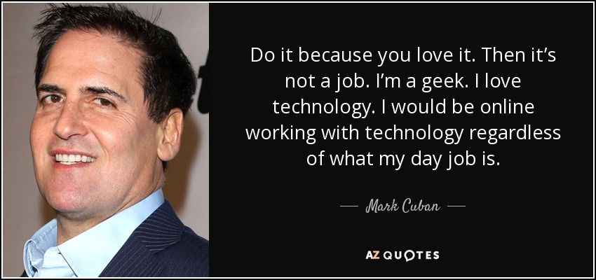 Do it because you love it. Then it's not a job. I'm a geek. I love technology. I would be online working with technology regardless of what my day job is. - Mark Cuban