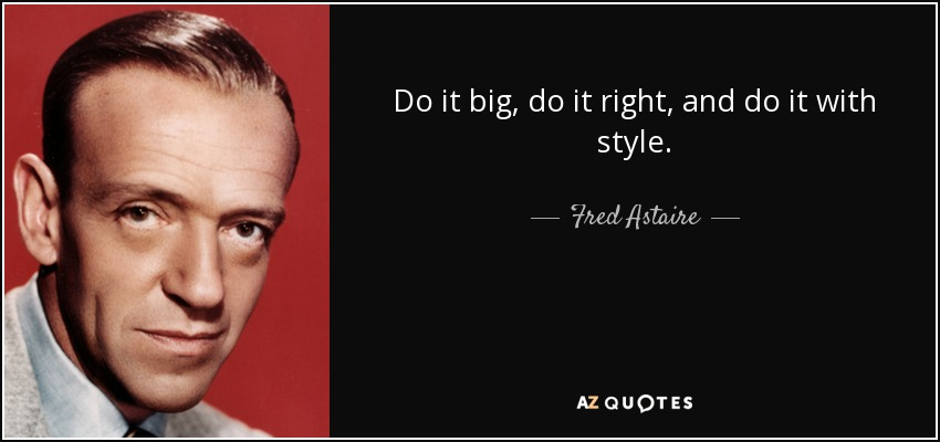 Do it big, do it right and do it with style. - Fred Astaire