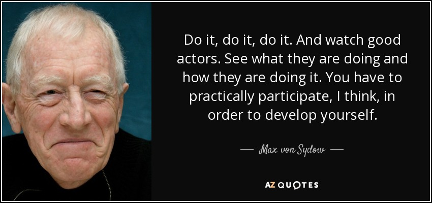 Do it, do it, do it. And watch good actors. See what they are doing and how they are doing it. You have to practically participate, I think, in order to develop yourself. - Max von Sydow