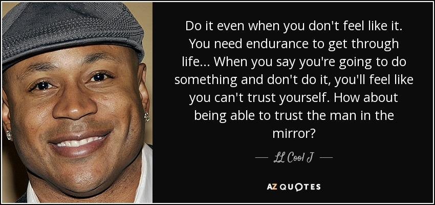 Do it even when you don't feel like it. You need endurance to get through life... When you say you're going to do something and don't do it, you'll feel like you can't trust yourself. How about being able to trust the man in the mirror? - LL Cool J