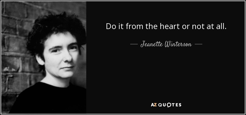 Do it from the heart or not at all. - Jeanette Winterson