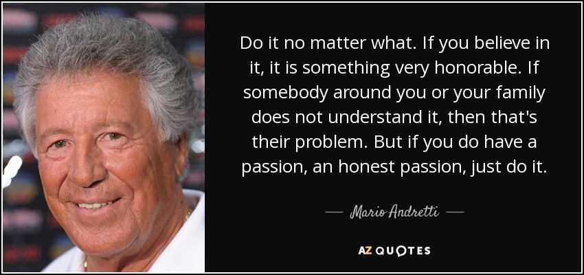 Do it no matter what. If you believe in it, it is something very honorable. If somebody around you or your family does not understand it, then that's their problem. But if you do have a passion, an honest passion, just do it. - Mario Andretti