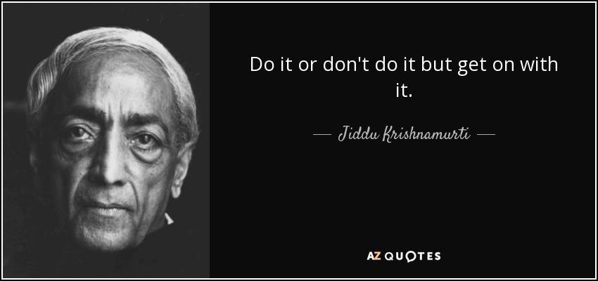 Do it or don't do it but get on with it. - Jiddu Krishnamurti