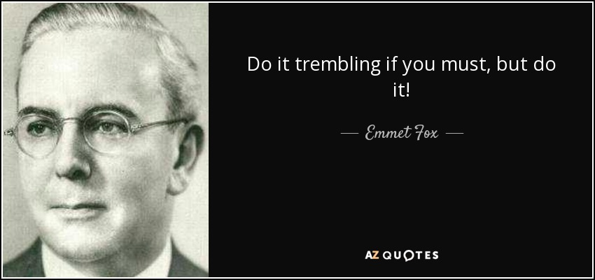 Do it trembling if you must, but do it! - Emmet Fox