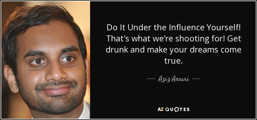 Do It Under the Influence Yourself! That's what we're shooting for! Get drunk and make your dreams come true. - Aziz Ansari