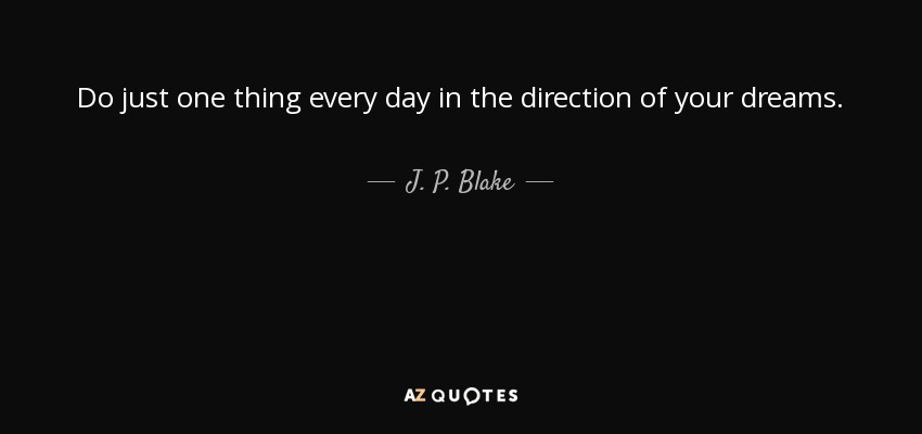 Do just one thing every day in the direction of your dreams. - J. P. Blake
