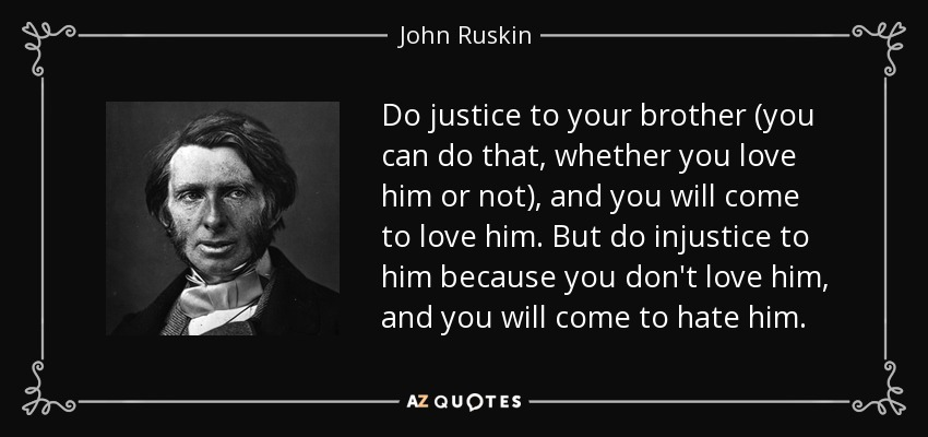 Do justice to your brother (you can do that, whether you love him or not), and you will come to love him. But do injustice to him because you don't love him, and you will come to hate him. - John Ruskin