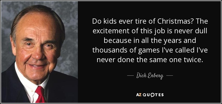 Do kids ever tire of Christmas? The excitement of this job is never dull because in all the years and thousands of games I've called I've never done the same one twice. - Dick Enberg