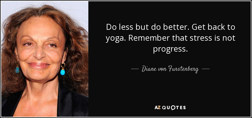 Do less but do better. Get back to yoga. Remember that stress is not progress. - Diane von Furstenberg