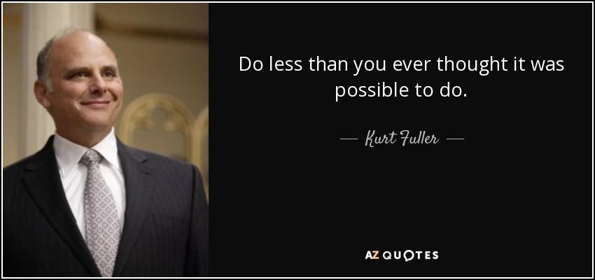 Do less than you ever thought it was possible to do. - Kurt Fuller