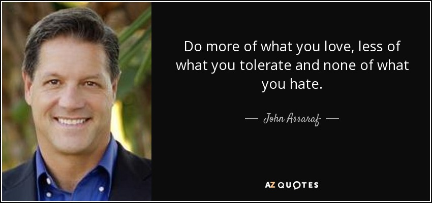 Do more of what you love, less of what you tolerate and none of what you hate. - John Assaraf