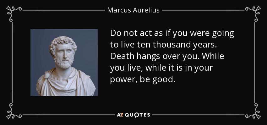 Do not act as if you were going to live ten thousand years. Death hangs over you. While you live, while it is in your power, be good. - Marcus Aurelius