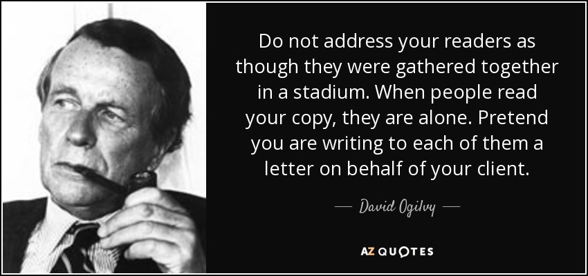 Do not address your readers as though they were gathered together in a stadium. When people read your copy, they are alone. Pretend you are writing to each of them a letter on behalf of your client. - David Ogilvy