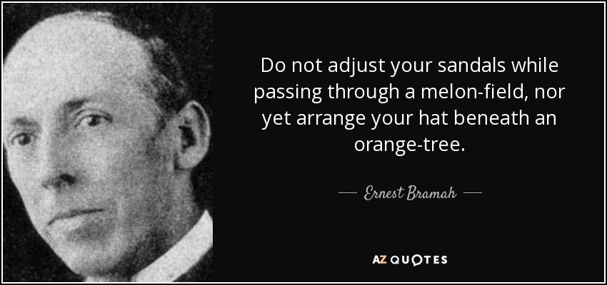 Do not adjust your sandals while passing through a melon-field, nor yet arrange your hat beneath an orange-tree. - Ernest Bramah