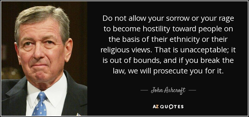 Do not allow your sorrow or your rage to become hostility toward people on the basis of their ethnicity or their religious views. That is unacceptable; it is out of bounds, and if you break the law, we will prosecute you for it. - John Ashcroft