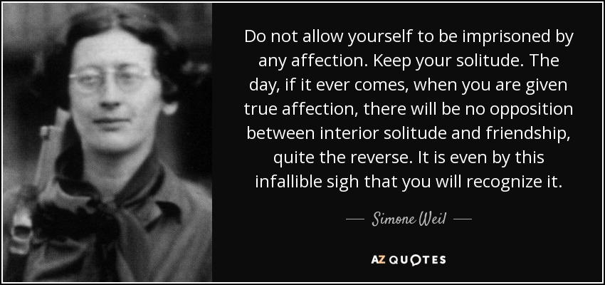 Do not allow yourself to be imprisoned by any affection. Keep your solitude. The day, if it ever comes, when you are given true affection, there will be no opposition between interior solitude and friendship, quite the reverse. It is even by this infallible sigh that you will recognize it. - Simone Weil