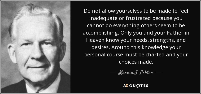 Do not allow yourselves to be made to feel inadequate or frustrated because you cannot do everything others seem to be accomplishing. Only you and your Father in Heaven know your needs, strengths, and desires. Around this knowledge your personal course must be charted and your choices made. - Marvin J. Ashton