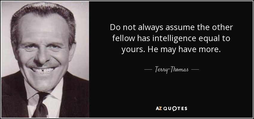 Do not always assume the other fellow has intelligence equal to yours. He may have more. - Terry-Thomas