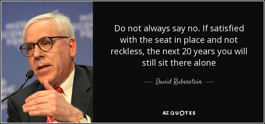 Do not always say no. If satisfied with the seat in place and not reckless, the next 20 years you will still sit there alone - David Rubenstein
