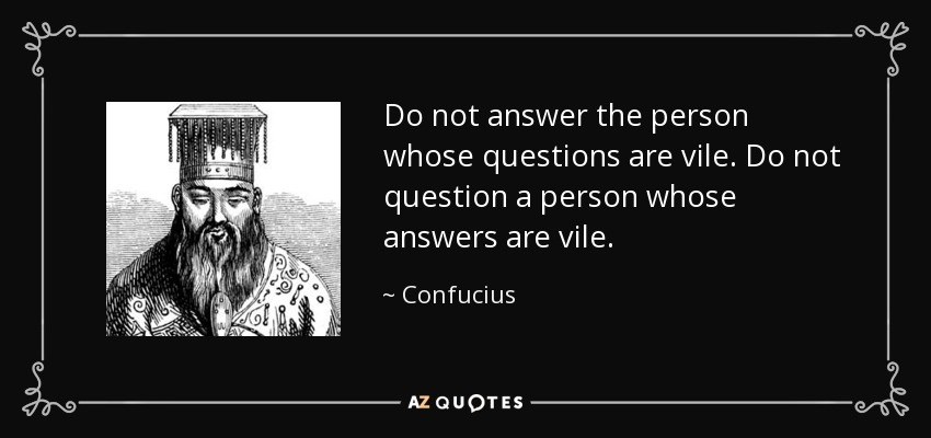 Do not answer the person whose questions are vile. Do not question a person whose answers are vile. - Confucius